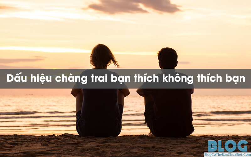 dau-hieu-chang-trai-ban-thich-khong-thich-ban